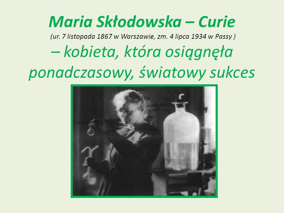 Maria Skłodowska – Curie (ur. 7 listopada 1867 w Warszawie, zm. 4 lipca 1934 w Passy ) – kobieta, która osiągnęła ponadczasowy, światowy sukces