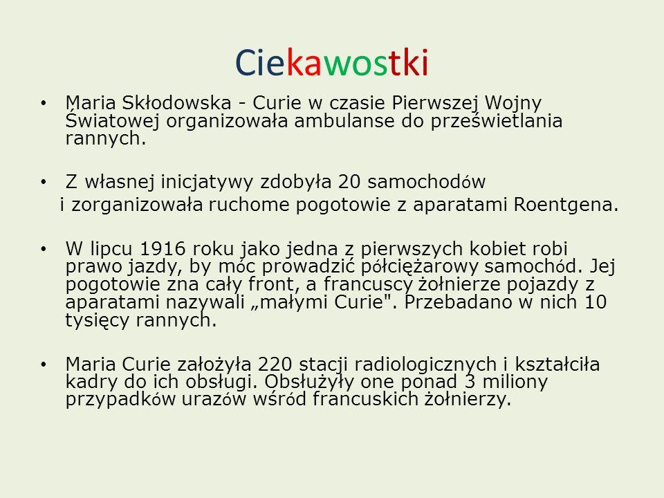 Ciekawostki Maria Skłodowska - Curie w czasie Pierwszej Wojny Światowej organizowała ambulanse do prześwietlania rannych. Z własnej inicjatywy zdobyła