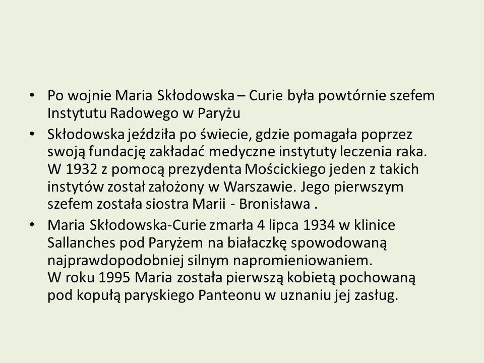 Po wojnie Maria Skłodowska – Curie była powtórnie szefem Instytutu Radowego w Paryżu Skłodowska jeździła po świecie, gdzie pomagała poprzez swoją fundację zakładać medyczne instytuty leczenia raka.