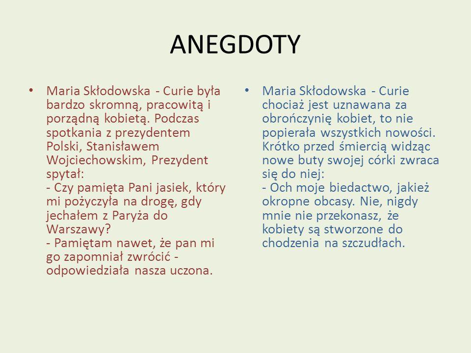 ANEGDOTY Maria Skłodowska - Curie była bardzo skromną, pracowitą i porządną kobietą. Podczas spotkania z prezydentem Polski, Stanisławem Wojciechowski