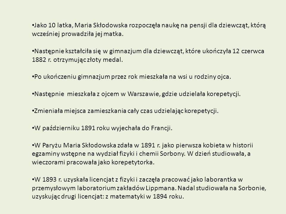 Jako 10 latka, Maria Skłodowska rozpoczęła naukę na pensji dla dziewcząt, którą wcześniej prowadziła jej matka. Następnie kształciła się w gimnazjum d