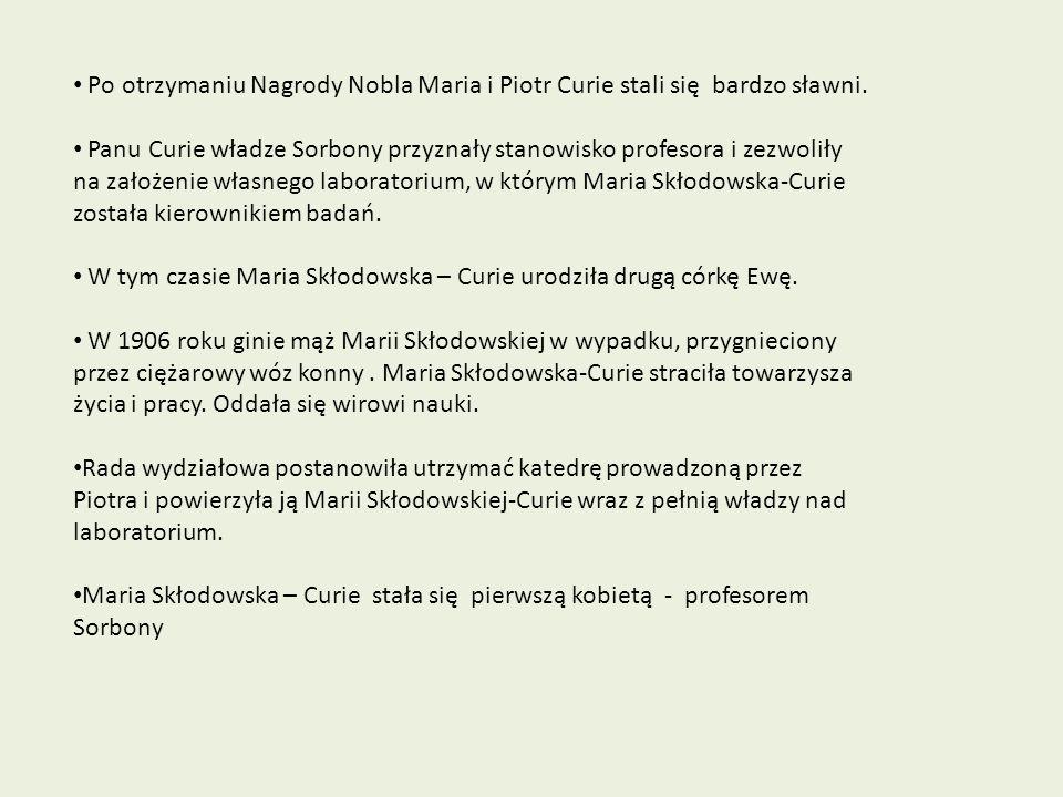 Po otrzymaniu Nagrody Nobla Maria i Piotr Curie stali się bardzo sławni. Panu Curie władze Sorbony przyznały stanowisko profesora i zezwoliły na założ