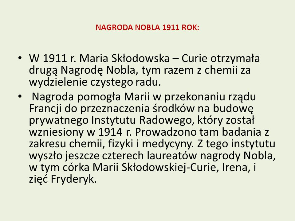 NAGRODA NOBLA 1911 ROK: W 1911 r. Maria Skłodowska – Curie otrzymała drugą Nagrodę Nobla, tym razem z chemii za wydzielenie czystego radu. Nagroda pom