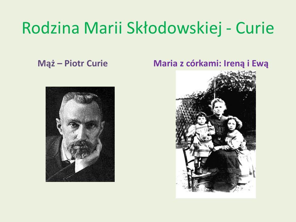 Rodzina Marii Skłodowskiej - Curie Mąż – Piotr CurieMaria z córkami: Ireną i Ewą