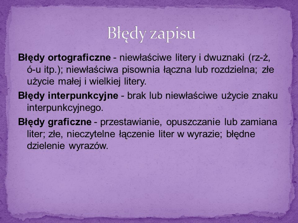 Błędy ortograficzne - niewłaściwe litery i dwuznaki (rz-ż, ó-u itp.); niewłaściwa pisownia łączna lub rozdzielna; złe użycie małej i wielkiej litery.