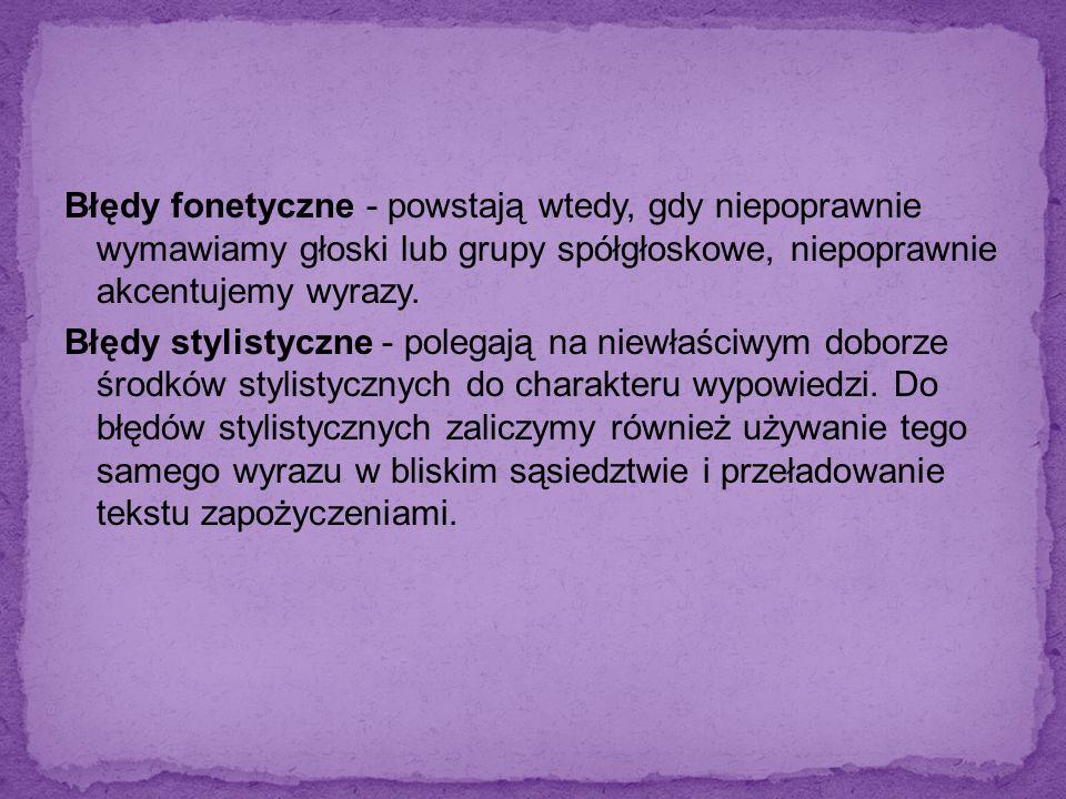 Błędy fonetyczne - powstają wtedy, gdy niepoprawnie wymawiamy głoski lub grupy spółgłoskowe, niepoprawnie akcentujemy wyrazy. Błędy stylistyczne - pol