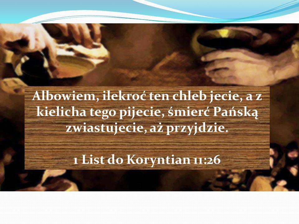 Albowiem, ilekroć ten chleb jecie, a z kielicha tego pijecie, śmierć Pańską zwiastujecie, aż przyjdzie. 1 List do Koryntian 11:26