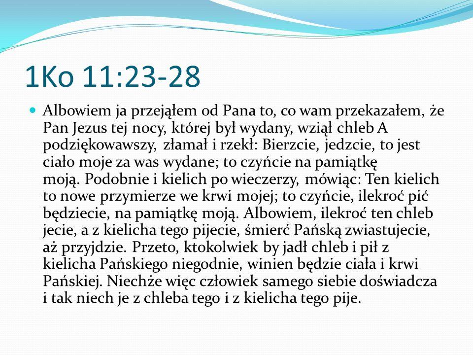 1Ko 11:23-28 Albowiem ja przejąłem od Pana to, co wam przekazałem, że Pan Jezus tej nocy, której był wydany, wziął chleb A podziękowawszy, złamał i rz