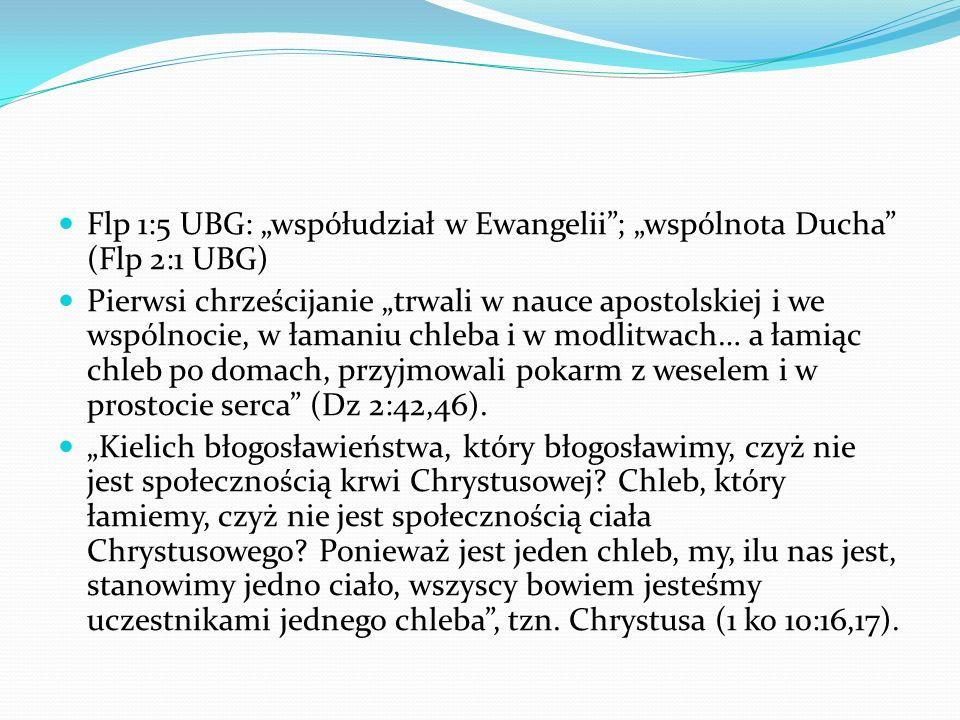 Flp 1:5 UBG: współudział w Ewangelii; wspólnota Ducha (Flp 2:1 UBG) Pierwsi chrześcijanie trwali w nauce apostolskiej i we wspólnocie, w łamaniu chleb