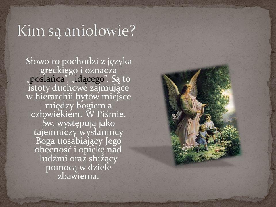 Słowo to pochodzi z języka greckiego i oznaczaposłańca, idącego. Są to istoty duchowe zajmujące w hierarchii bytów miejsce między bogiem a człowiekiem