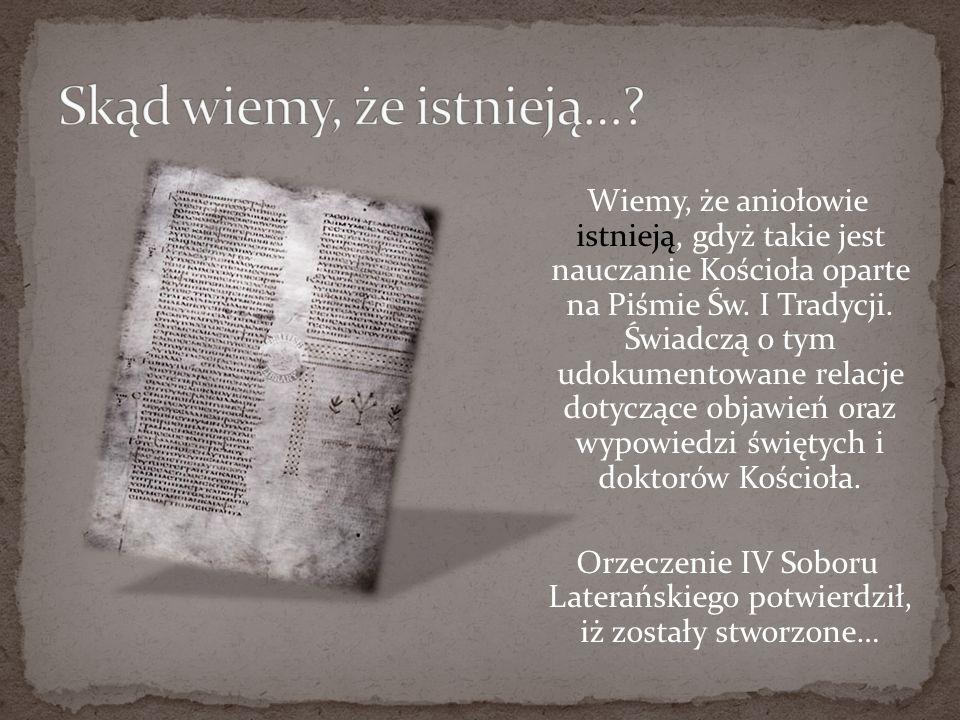Wiemy, że aniołowie istnieją, gdyż takie jest nauczanie Kościoła oparte na Piśmie Św. I Tradycji. Świadczą o tym udokumentowane relacje dotyczące obja