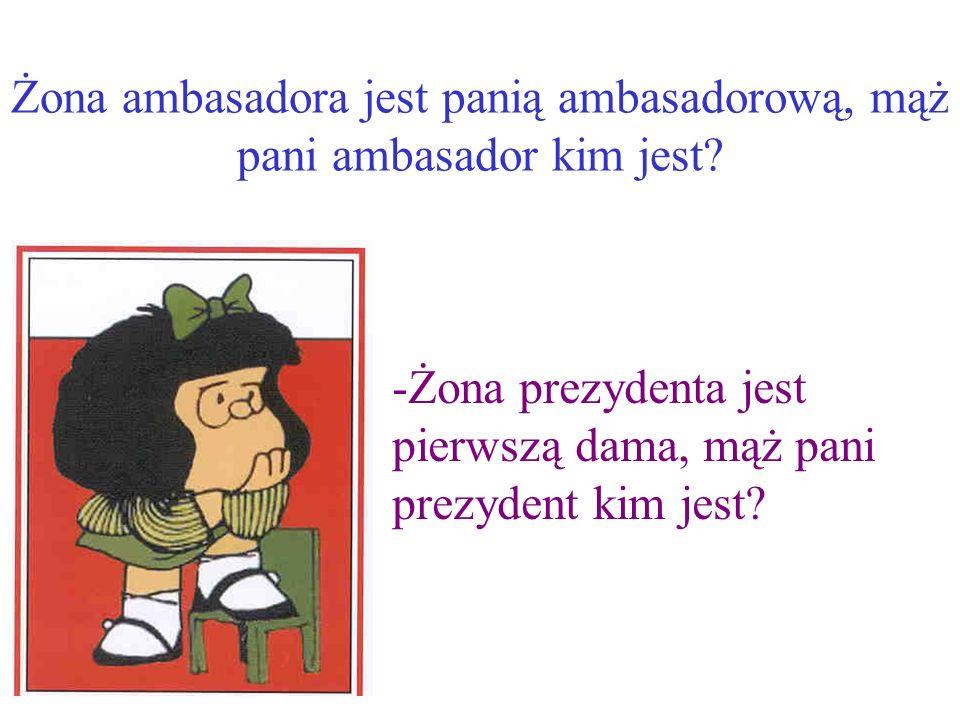 Żona ambasadora jest panią ambasadorową, mąż pani ambasador kim jest.