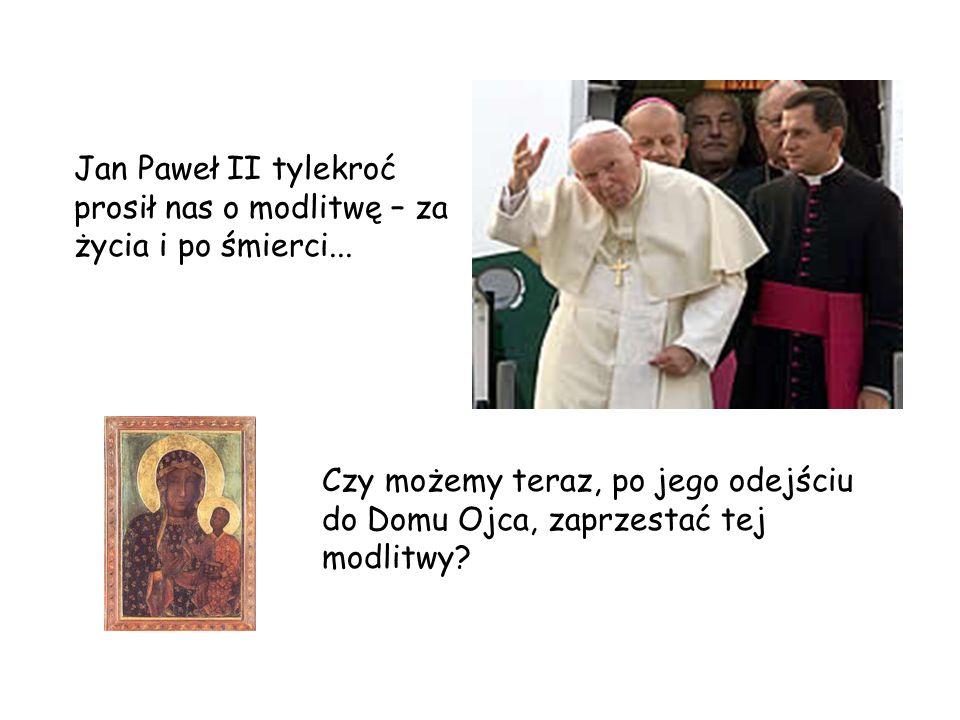 Jan Paweł II tylekroć prosił nas o modlitwę – za życia i po śmierci... Czy możemy teraz, po jego odejściu do Domu Ojca, zaprzestać tej modlitwy?