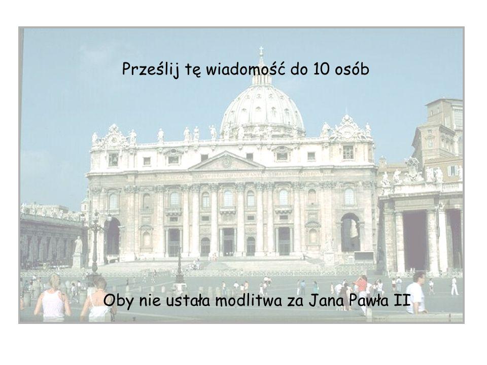 Prześlij tę wiadomość do 10 osób Oby nie ustała modlitwa za Jana Pawła II