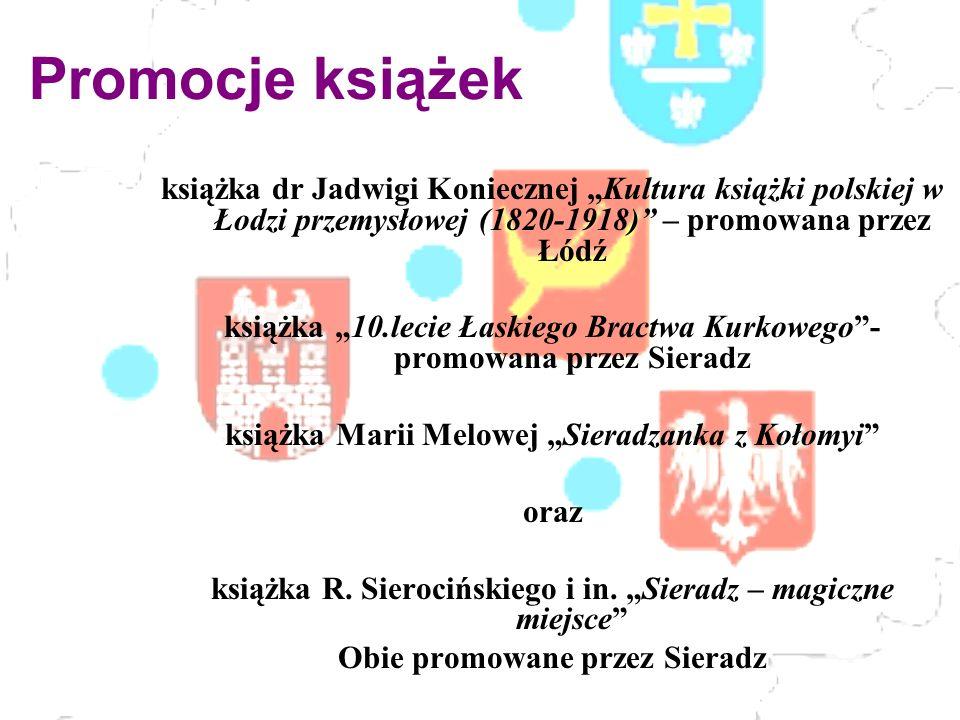 Promocje książek książka dr Jadwigi Koniecznej Kultura książki polskiej w Łodzi przemysłowej (1820-1918) – promowana przez Łódź książka 10.lecie Łaskiego Bractwa Kurkowego- promowana przez Sieradz książka Marii Melowej Sieradzanka z Kołomyi oraz książka R.
