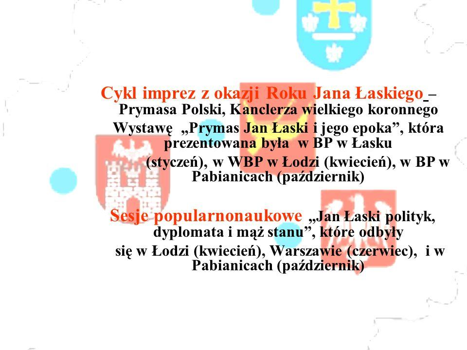 Cykl imprez z okazji Roku Jana Łaskiego – Prymasa Polski, Kanclerza wielkiego koronnego Wystawę Prymas Jan Łaski i jego epoka, która prezentowana była w BP w Łasku (styczeń), w WBP w Łodzi (kwiecień), w BP w Pabianicach (październik) Sesje popularnonaukowe Jan Łaski polityk, dyplomata i mąż stanu, które odbyły się w Łodzi (kwiecień), Warszawie (czerwiec), i w Pabianicach (październik)