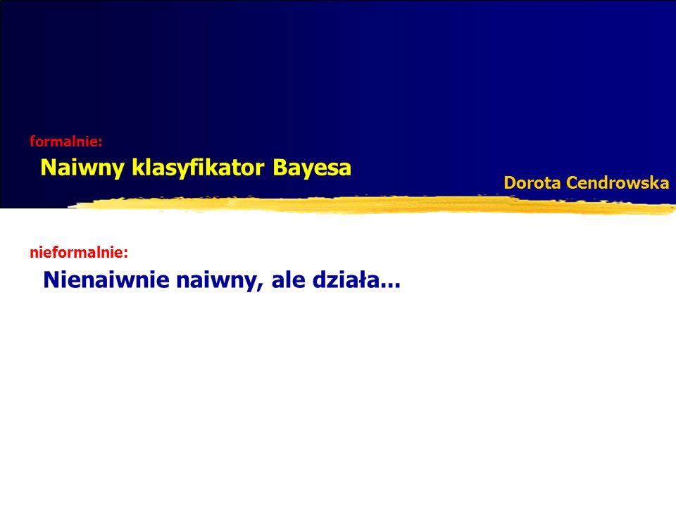 formalnie: Naiwny klasyfikator Bayesa Dorota Cendrowska nieformalnie: Nienaiwnie naiwny, ale działa...