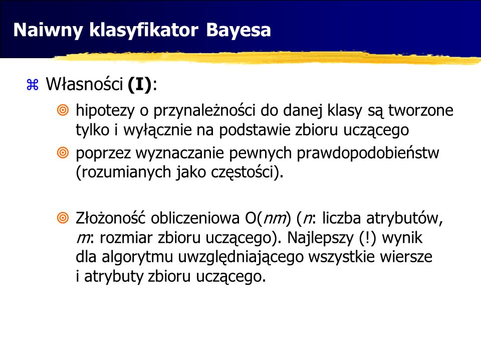 Naiwny klasyfikator Bayesa Własności (I): hipotezy o przynależności do danej klasy są tworzone tylko i wyłącznie na podstawie zbioru uczącego poprzez