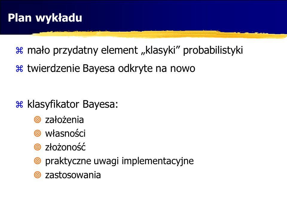 Plan wykładu mało przydatny element klasyki probabilistyki twierdzenie Bayesa odkryte na nowo klasyfikator Bayesa: założenia własności złożoność prakt