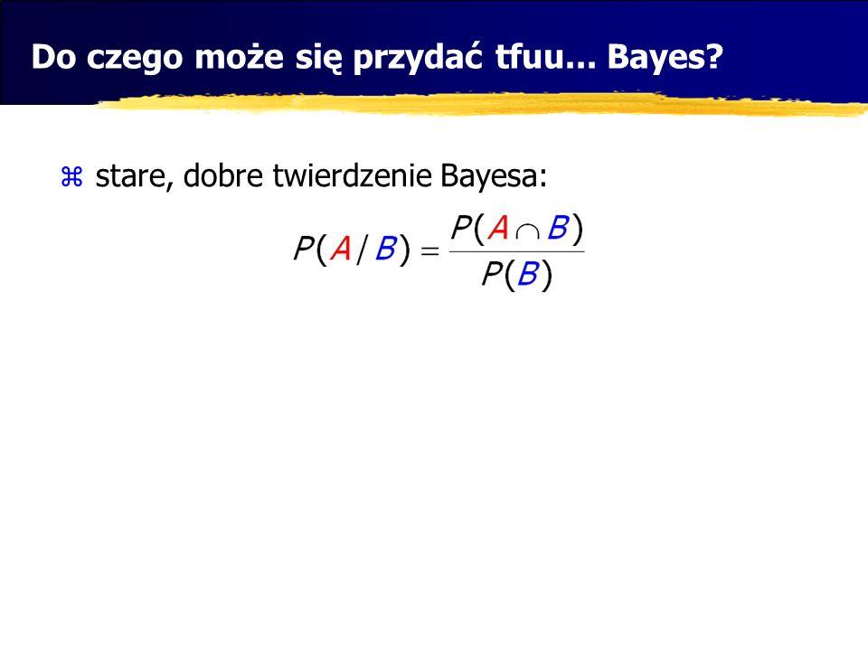 Do czego może się przydać tfuu... Bayes? stare, dobre twierdzenie Bayesa: