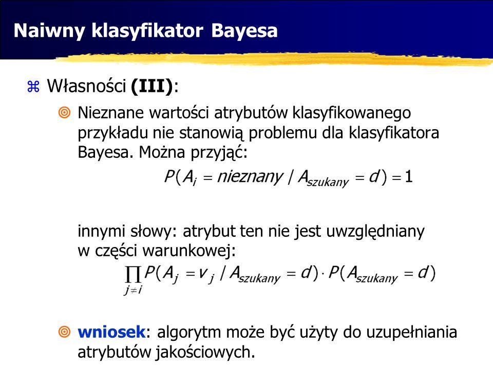 Naiwny klasyfikator Bayesa Własności (III): Nieznane wartości atrybutów klasyfikowanego przykładu nie stanowią problemu dla klasyfikatora Bayesa. Możn