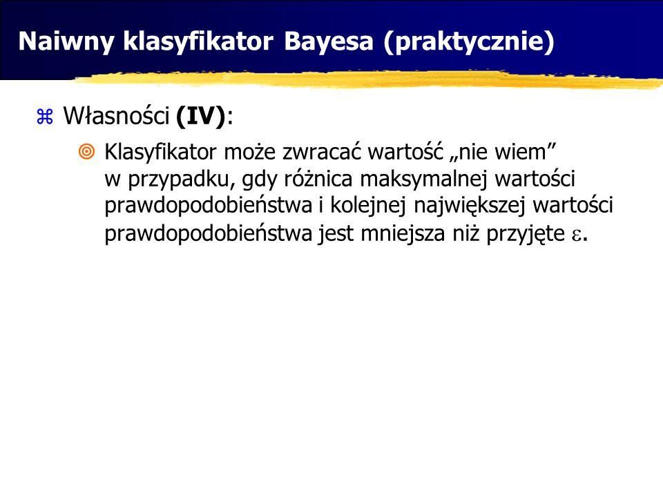 Naiwny klasyfikator Bayesa (praktycznie) Własności (IV): Klasyfikator może zwracać wartość nie wiem w przypadku, gdy różnica maksymalnej wartości praw