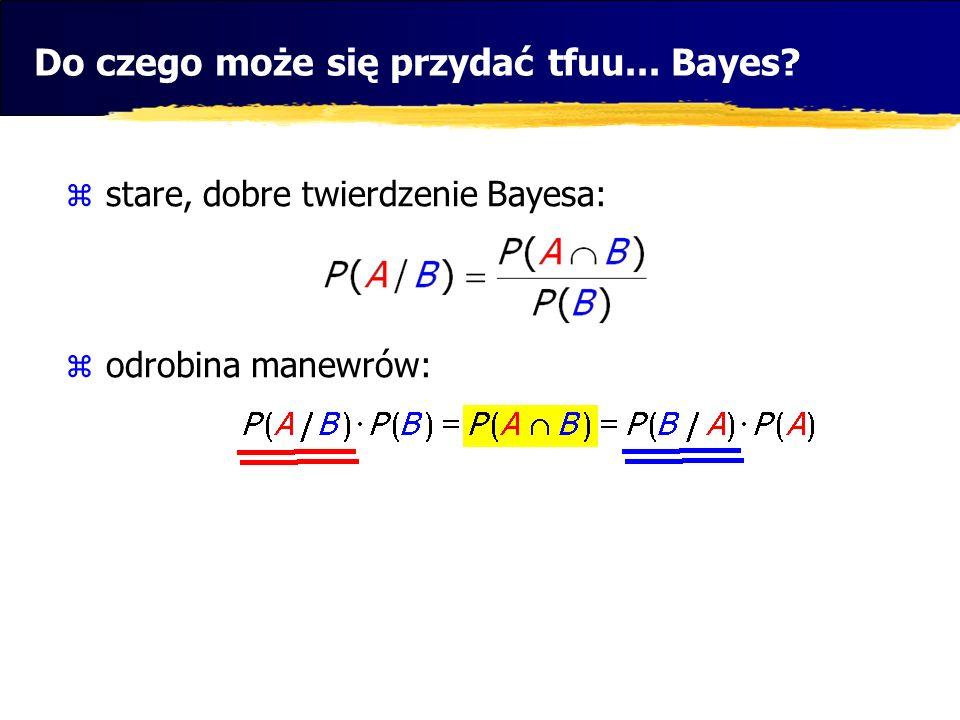 Do czego może się przydać tfuu... Bayes? stare, dobre twierdzenie Bayesa: odrobina manewrów: