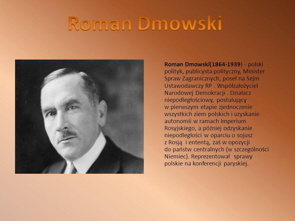 Roman Dmowski(1864-1939) - polski polityk, publicysta polityczny, Minister Spraw Zagranicznych, poseł na Sejm Ustawodawczy RP.