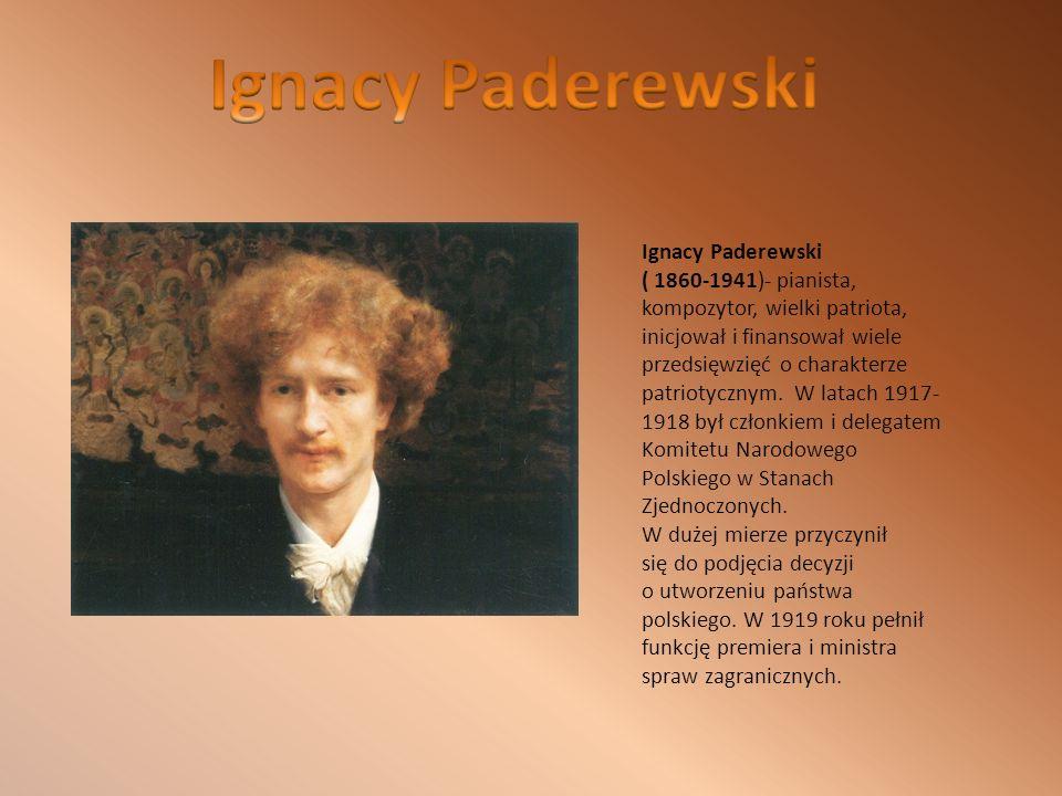 Ignacy Paderewski ( 1860-1941)- pianista, kompozytor, wielki patriota, inicjował i finansował wiele przedsięwzięć o charakterze patriotycznym.
