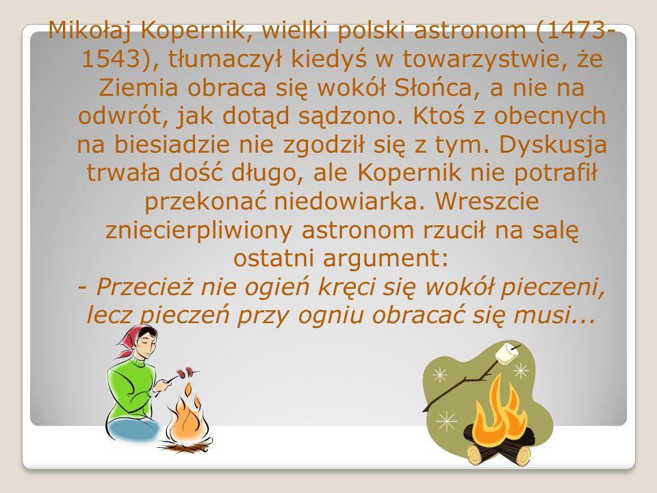 Mikołaj Kopernik, wielki polski astronom (1473- 1543), tłumaczył kiedyś w towarzystwie, że Ziemia obraca się wokół Słońca, a nie na odwrót, jak dotąd sądzono.
