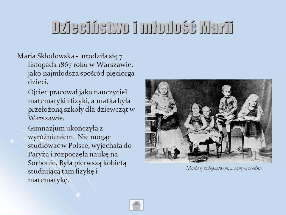 Dzieciństwo i młodość Marii Maria Skłodowska - urodziła się 7 listopada 1867 roku w Warszawie, jako najmłodsza spośród pięciorga dzieci. Ojciec pracow