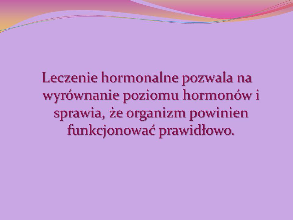 Leczenie hormonalne pozwala na wyrównanie poziomu hormonów i sprawia, że organizm powinien funkcjonować prawidłowo.