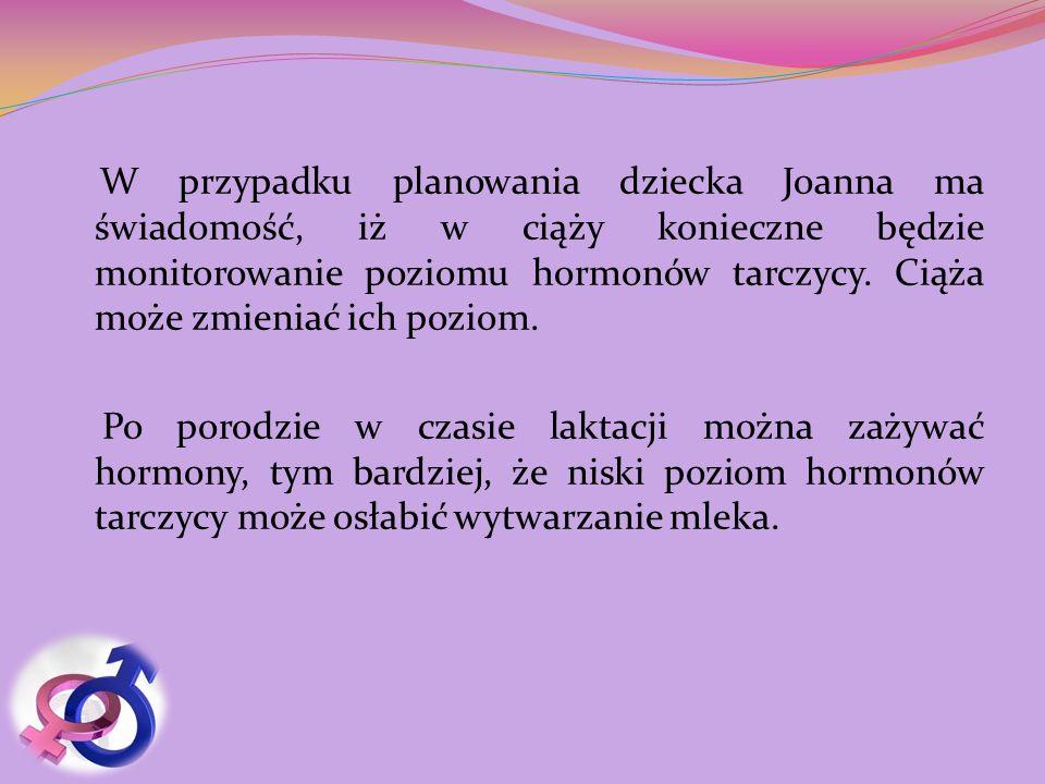W przypadku planowania dziecka Joanna ma świadomość, iż w ciąży konieczne będzie monitorowanie poziomu hormonów tarczycy. Ciąża może zmieniać ich pozi