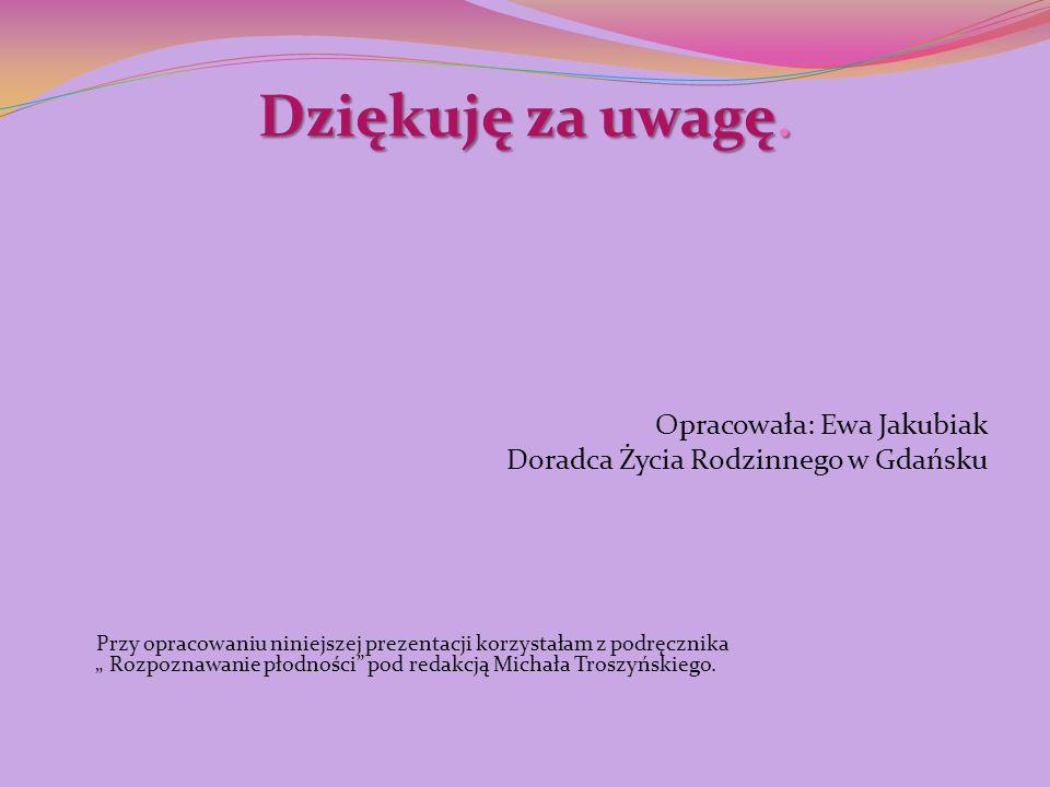 Dziękuję za uwagę. Opracowała: Ewa Jakubiak Doradca Życia Rodzinnego w Gdańsku Przy opracowaniu niniejszej prezentacji korzystałam z podręcznika Rozpo