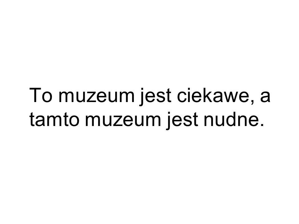 To muzeum jest ciekawe, a tamto muzeum jest nudne.