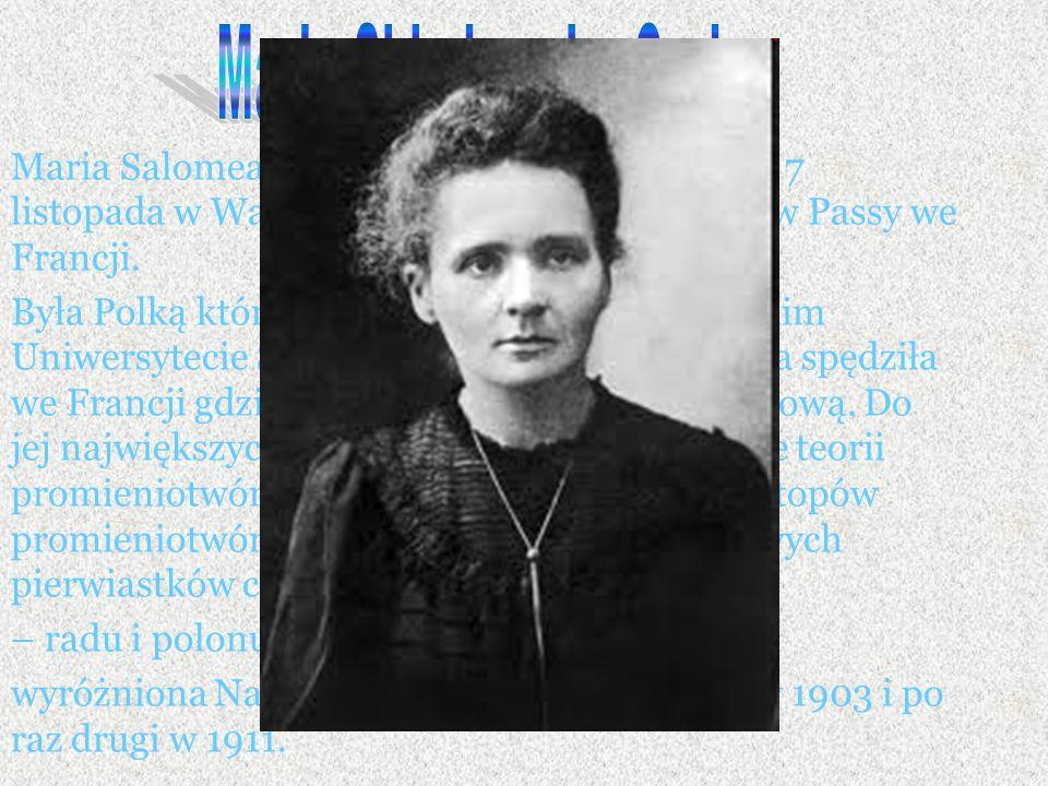 Maria Salomea Skłodowska-Curie urodziła się 7 listopada w Warszawie, a zmarła 4 lipca 1934 w Passy we Francji.