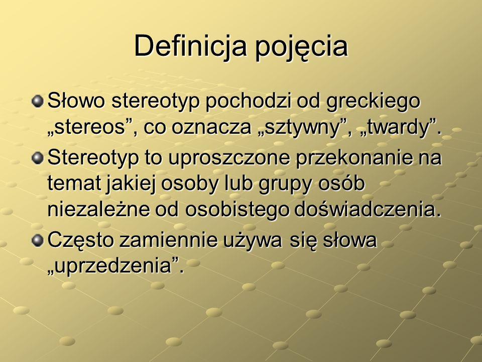 Definicja pojęcia Słowo stereotyp pochodzi od greckiego stereos, co oznacza sztywny, twardy. Stereotyp to uproszczone przekonanie na temat jakiej osob