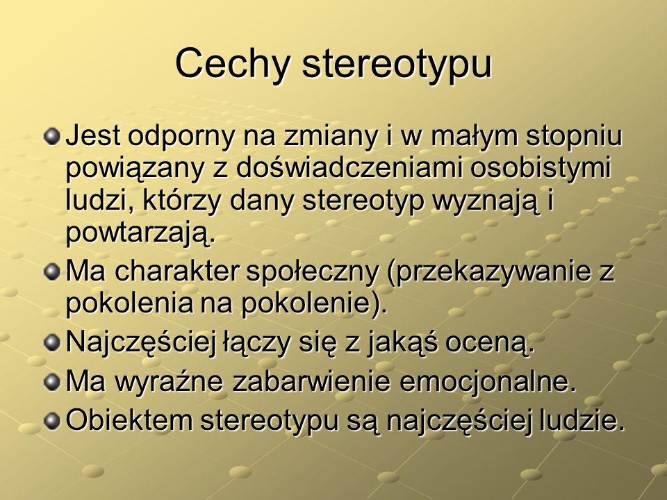 Cechy stereotypu Jest odporny na zmiany i w małym stopniu powiązany z doświadczeniami osobistymi ludzi, którzy dany stereotyp wyznają i powtarzają. Ma