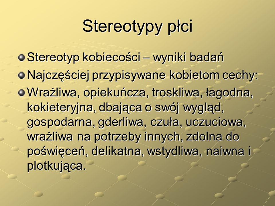Stereotypy płci Stereotyp kobiecości – wyniki badań Najczęściej przypisywane kobietom cechy: Wrażliwa, opiekuńcza, troskliwa, łagodna, kokieteryjna, d