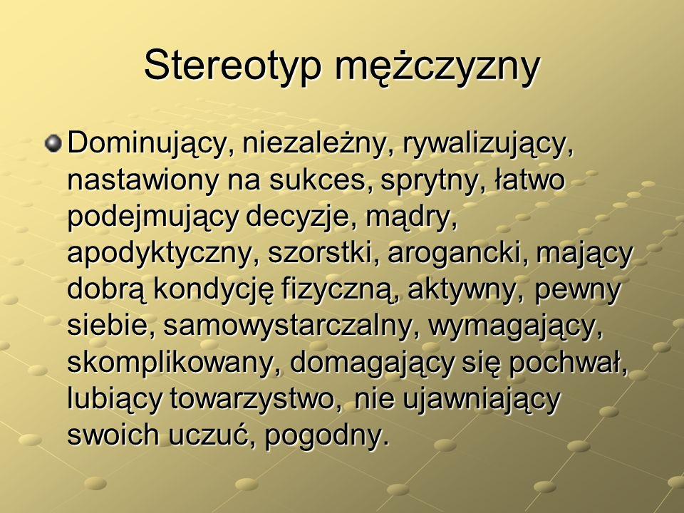 Stereotyp mężczyzny Dominujący, niezależny, rywalizujący, nastawiony na sukces, sprytny, łatwo podejmujący decyzje, mądry, apodyktyczny, szorstki, aro
