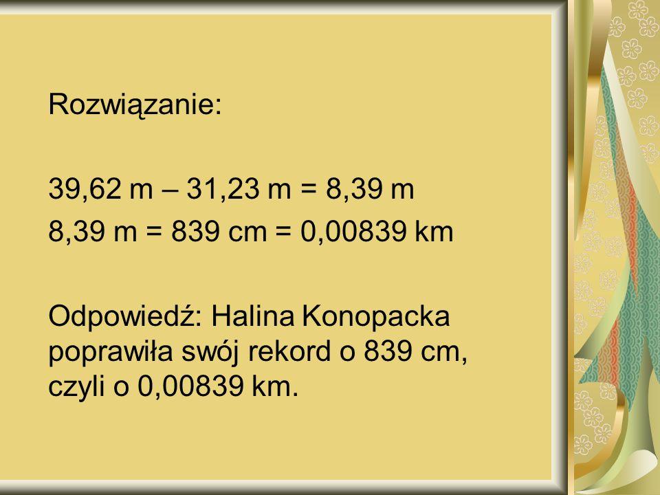 Rozwiązanie: 39,62 m – 31,23 m = 8,39 m 8,39 m = 839 cm = 0,00839 km Odpowiedź: Halina Konopacka poprawiła swój rekord o 839 cm, czyli o 0,00839 km.