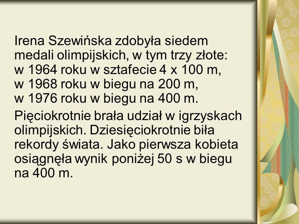 Irena Szewińska zdobyła siedem medali olimpijskich, w tym trzy złote: w 1964 roku w sztafecie 4 x 100 m, w 1968 roku w biegu na 200 m, w 1976 roku w biegu na 400 m.