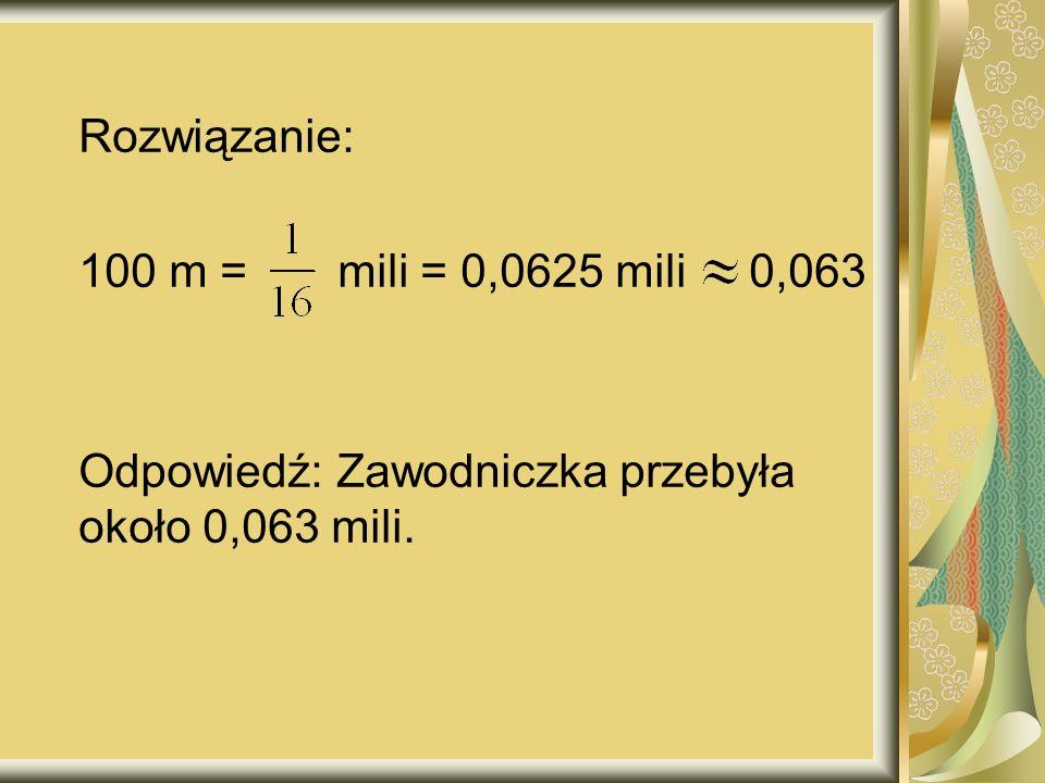 Rozwiązanie: 100 m = mili = 0,0625 mili 0,063 Odpowiedź: Zawodniczka przebyła około 0,063 mili.