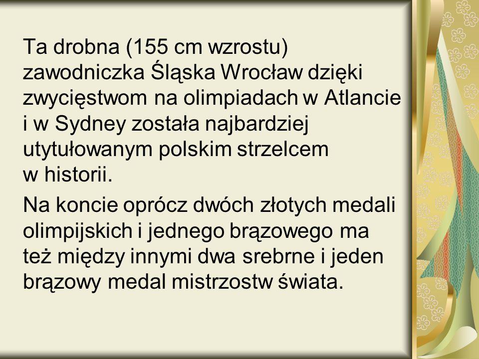 Ta drobna (155 cm wzrostu) zawodniczka Śląska Wrocław dzięki zwycięstwom na olimpiadach w Atlancie i w Sydney została najbardziej utytułowanym polskim strzelcem w historii.