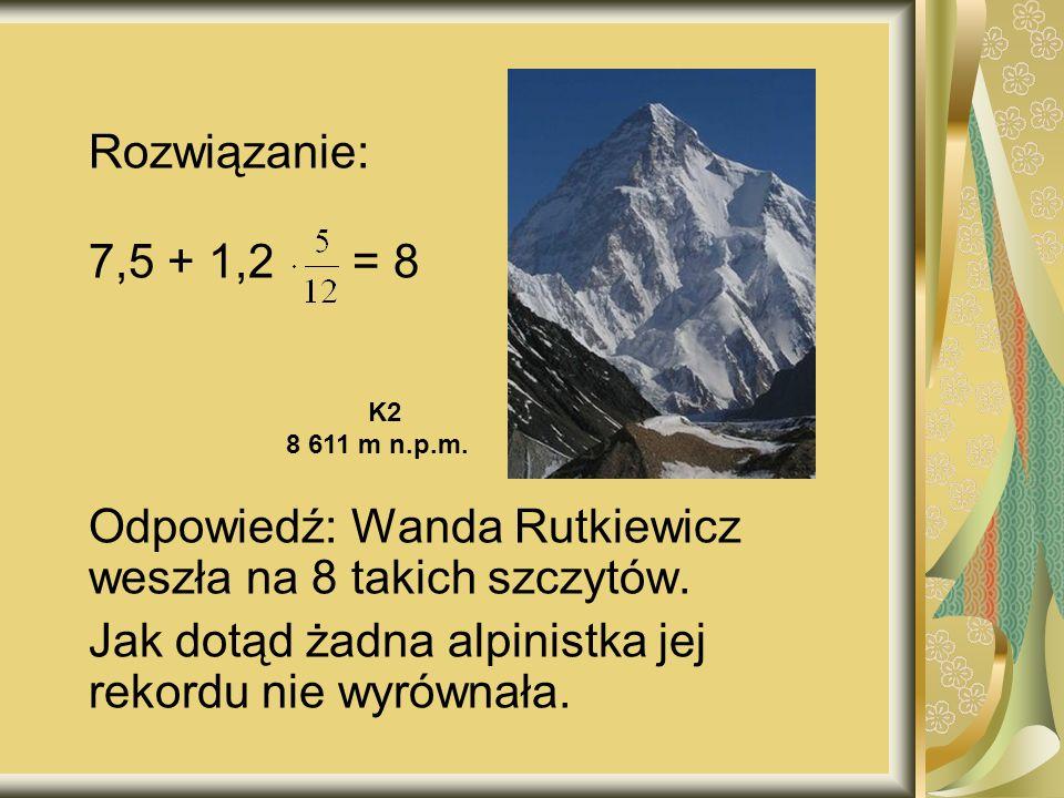 Rozwiązanie: 7,5 + 1,2 = 8 Odpowiedź: Wanda Rutkiewicz weszła na 8 takich szczytów.