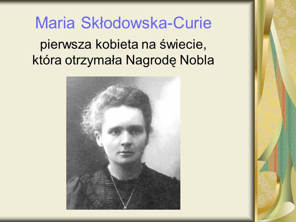 Maria Skłodowska-Curie pierwsza kobieta na świecie, która otrzymała Nagrodę Nobla