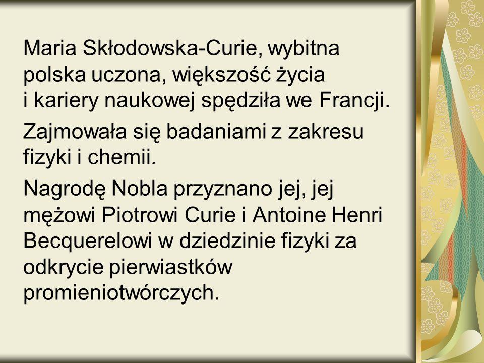 Maria Skłodowska-Curie, wybitna polska uczona, większość życia i kariery naukowej spędziła we Francji.