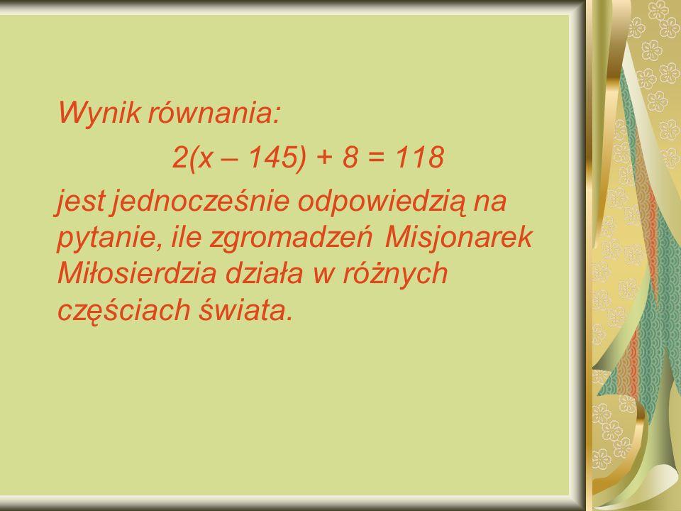Wynik równania: 2(x – 145) + 8 = 118 jest jednocześnie odpowiedzią na pytanie, ile zgromadzeń Misjonarek Miłosierdzia działa w różnych częściach świata.