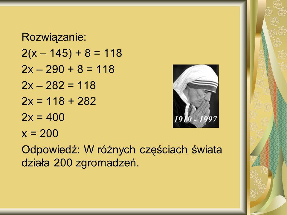 Rozwiązanie: 2(x – 145) + 8 = 118 2x – 290 + 8 = 118 2x – 282 = 118 2x = 118 + 282 2x = 400 x = 200 Odpowiedź: W różnych częściach świata działa 200 zgromadzeń.