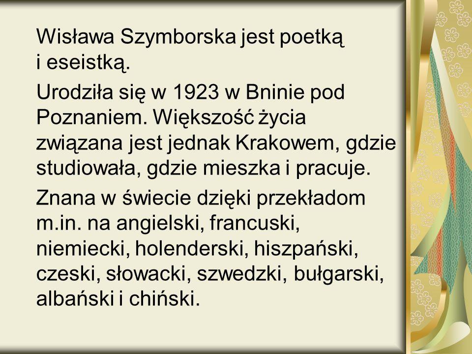 Wisława Szymborska jest poetką i eseistką.Urodziła się w 1923 w Bninie pod Poznaniem.